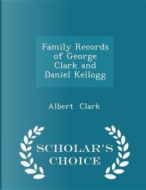Family Records of George Clark and Daniel Kellogg - Scholar's Choice Edition by Albert Clark