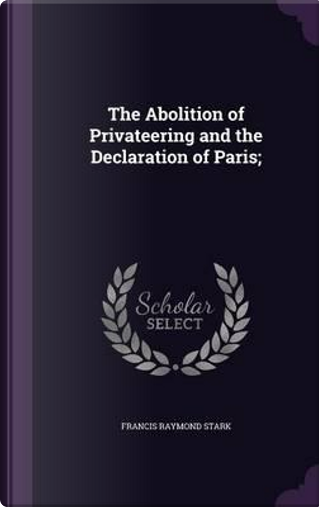 The Abolition of Privateering and the Declaration of Paris; by Francis Raymond Stark