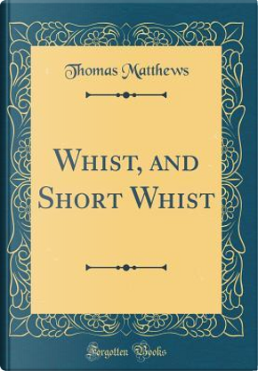 Whist, and Short Whist (Classic Reprint) by Thomas Matthews