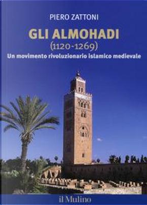 Gli Almohadi 1120-1269. Un movimento rivoluzionario islamico medievale by Piero Zattoni
