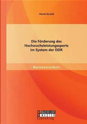 Die Förderung des Nachwuchsleistungssports im System der Ddr by David Arnold