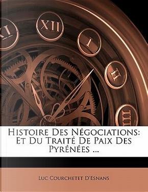Histoire Des Négociations by Luc Courchetet D'Esnans
