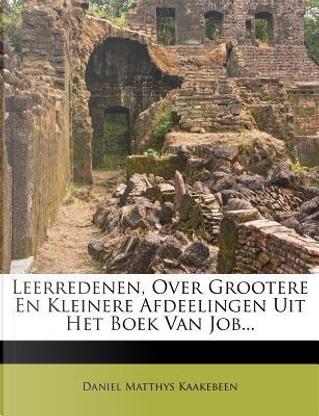 Leerredenen, Over Grootere En Kleinere Afdeelingen Uit Het Boek Van Job... by Daniel Matthys Kaakebeen
