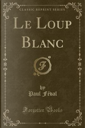 Le Loup Blanc (Classic Reprint) by Paul Feval