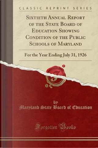 Sixtieth Annual Report of the State Board of Education Showing Condition of the Public Schools of Maryland by Maryland State Board Of Education