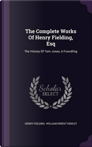 The Complete Works of Henry Fielding, Esq by Henry Fielding