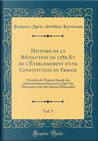 Histoire de la Révolution de 1789 Et de l'Établissement d'une Constitution en France, Vol. 5 by François-Marie-Périchou Kerverseau