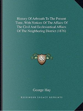 History of Arbroath to the Present Time, with Notices of the Affairs of the Civil and Ecclesiastical Affairs of the Neighboring District (1876) by George Hay