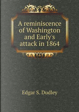 A Reminiscence of Washington and Early's Attack in 1864 by Edgar S Dudley