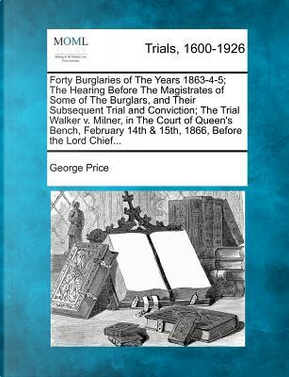Forty Burglaries of the Years 1863-4-5; The Hearing Before the Magistrates of Some of the Burglars, and Their Subsequent Trial and Conviction; The 14th & 15th, 1866, Before the Lord Chief. by George Price
