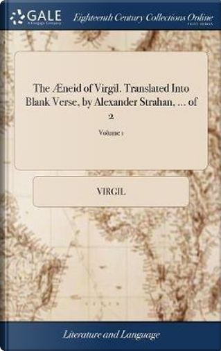 The �neid of Virgil. Translated Into Blank Verse, by Alexander Strahan, ... of 2; Volume 1 by Virgil