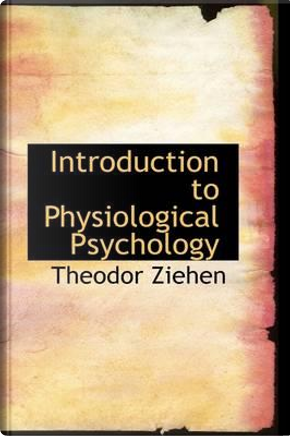 Introduction to Physiological Psychology by Charles Cecil Van Liew Otto W. Ziehen
