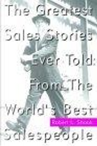 The Greatest Sales Stories Ever Told by Robert L. Shook