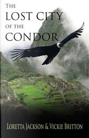 The Lost City of the Condor by Loretta Jackson