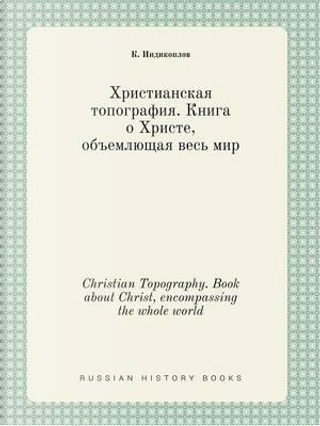 Christian Topography. Book about Christ, Encompassing the Whole World by K Indikoplov