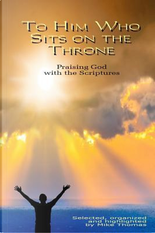 To Him Who Sits on the Throne by Mike Thomas