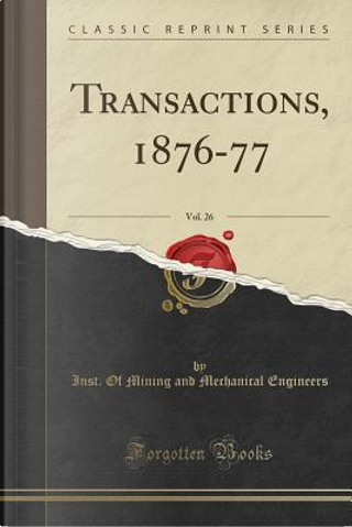 Transactions, 1876-77, Vol. 26 (Classic Reprint) by Inst. Of Mining And Mechanica Engineers