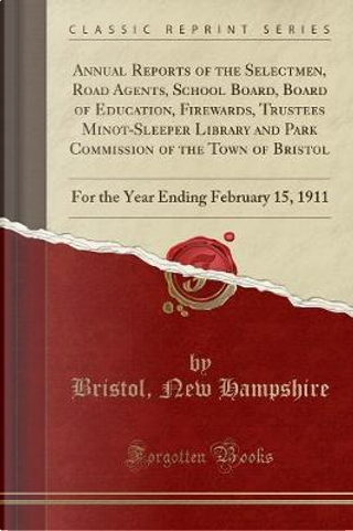 Annual Reports of the Selectmen, Road Agents, School Board, Board of Education, Firewards, Trustees Minot-Sleeper Library and Park Commission of the ... Ending February 15, 1911 (Classic Reprint) by Bristol New Hampshire