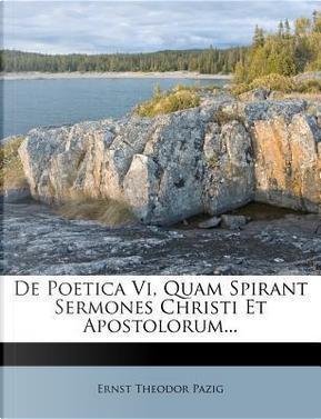 de Poetica VI, Quam Spirant Sermones Christi Et Apostolorum. by Ernst Theodor Pazig