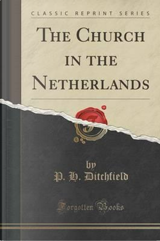 The Church in the Netherlands (Classic Reprint) by P. H. Ditchfield