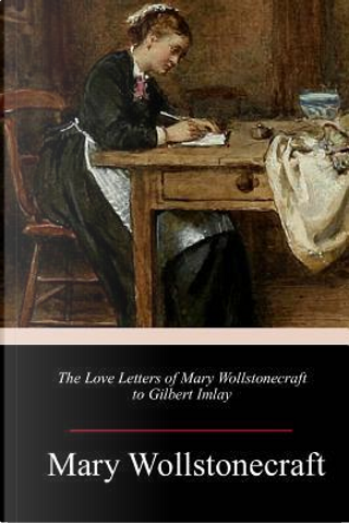 The Love Letters of Mary Wollstonecraft to Gilbert Imlay by Mary Wollstonecraft