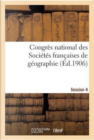 Congres National des Societes Françaises de Geographie Session 4 by Impr de J Thomas
