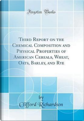 Third Report on the Chemical Composition and Physical Properties of American Cereals, Wheat, Oats, Barley, and Rye (Classic Reprint) by Clifford Richardson