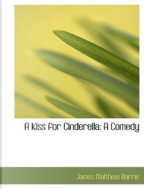 A Kiss for Cinderella by James Matthew Barrie