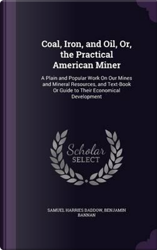 Coal, Iron, and Oil, Or, the Practical American Miner by Samuel Harries Daddow