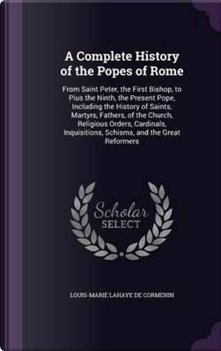 A Complete History of the Popes of Rome by Louis-Marie LaHaye De Cormenin