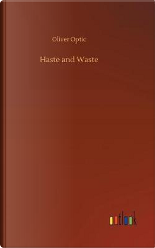 Haste and Waste by Oliver Optic