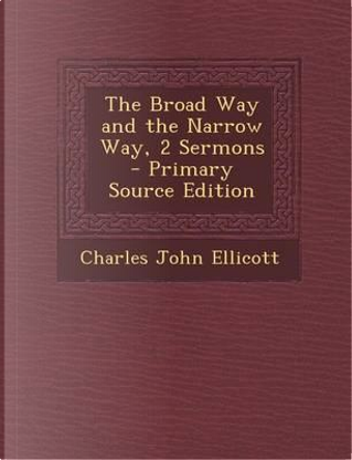 The Broad Way and the Narrow Way, 2 Sermons by Charles John Ellicott