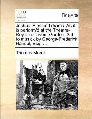 Joshua. a Sacred Drama. as It Is Perform'd at the Theatre-Royal in Covent-Garden. Set to Musick by George-Frederick Handel, Esq. ... by Thomas Morell