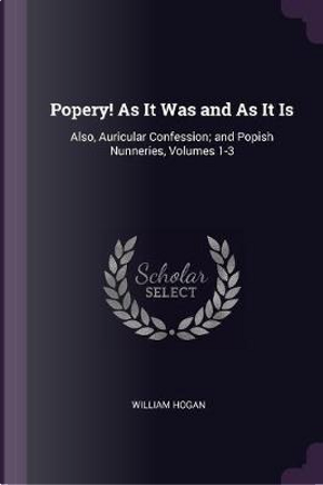 Popery! as It Was and as It Is by William Hogan