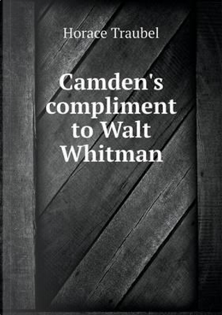Camden's Compliment to Walt Whitman by Horace Traubel