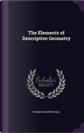 The Elements of Descriptive Geometry by Thomas Grainger Hall