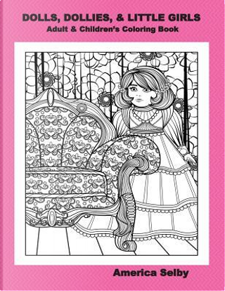 Dolls, Dollies, & Little Girls Adult & Children's Coloring Book by America Selby