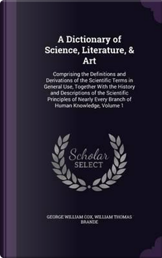 A Dictionary of Science, Literature, & Art by George William Cox