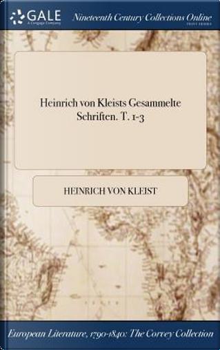 Heinrich Von Kleists Gesammelte Schriften. T. 1-3 by Heinrich von Kleist