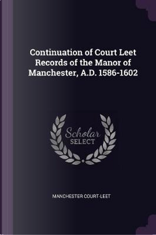 Continuation of Court Leet Records of the Manor of Manchester, A.D. 1586-1602 by Manchester Court-Leet