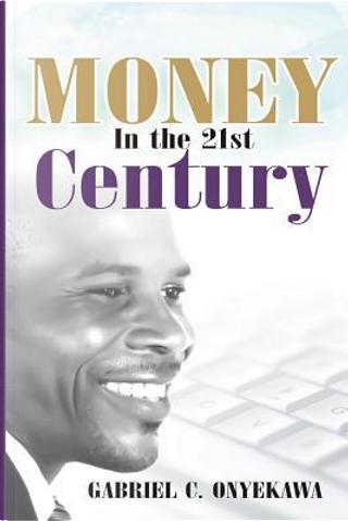 Money in the 21st Century by Gabriel C. Onyekawa