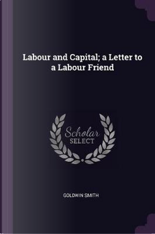 Labour and Capital; A Letter to a Labour Friend by Goldwin Smith