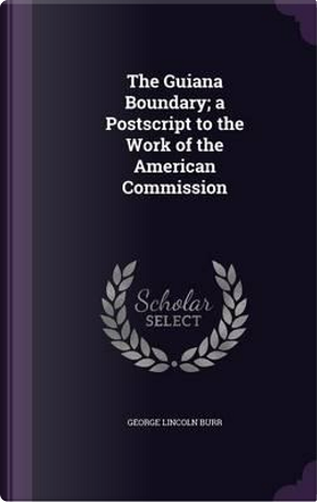 The Guiana Boundary; A PostScript to the Work of the American Commission by George Lincoln Burr