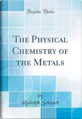 The Physical Chemistry of the Metals (Classic Reprint) by Rudolph Schenck