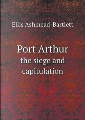 Port Arthur the Siege and Capitulation by Ellis Ashmead-Bartlett
