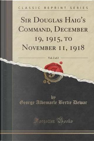 Sir Douglas Haig's Command, December 19, 1915, to November 11, 1918, Vol. 2 of 2 (Classic Reprint) by George Albemarle Bertie Dewar