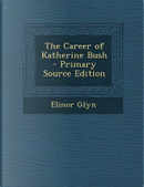 The Career of Katherine Bush - Primary Source Edition by Elinor Glyn
