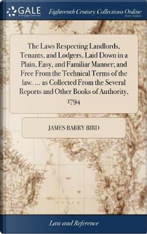 The Laws Respecting Landlords, Tenants, and Lodgers, Laid Down in a Plain, Easy, and Familiar Manner by James Barry Bird
