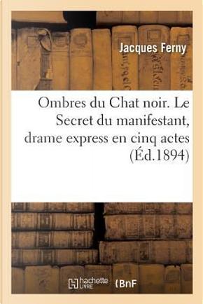 Ombres Du Chat Noir. Le Secret Du Manifestant, Drame Express En Cinq Actes by Ferny-J