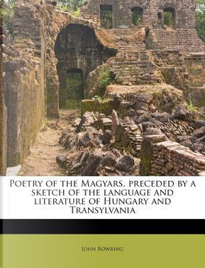 Poetry of the Magyars, Preceded by a Sketch of the Language and Literature of Hungary and Transylvania by John Bowring